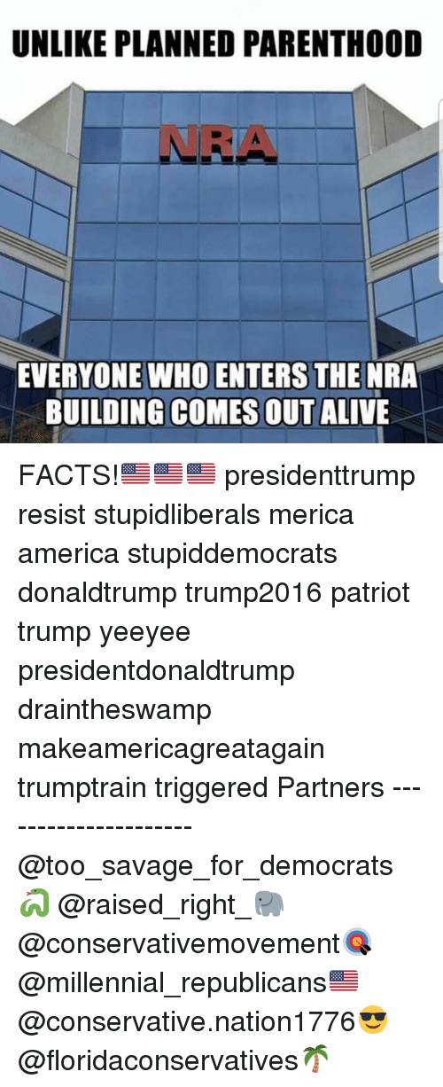 planned parenthood: UNLIKE PLANNED PARENTHOOD  NRA  EVERYONE WHO ENTERS THE NRA  BUILDING COMES OUT ALIVE FACTS!🇺🇸🇺🇸🇺🇸 presidenttrump resist stupidliberals merica america stupiddemocrats donaldtrump trump2016 patriot trump yeeyee presidentdonaldtrump draintheswamp makeamericagreatagain trumptrain triggered Partners --------------------- @too_savage_for_democrats🐍 @raised_right_🐘 @conservativemovement🎯 @millennial_republicans🇺🇸 @conservative.nation1776😎 @floridaconservatives🌴
