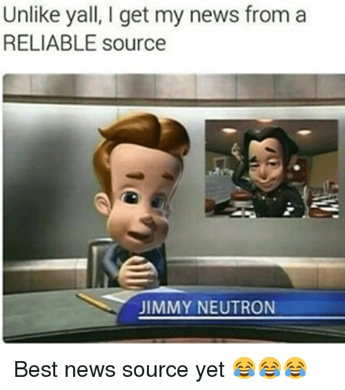 neutrons: Unlike yall, get my news from a  RELIABLE source  JIMMY NEUTRON Best news source yet 😂😂😂