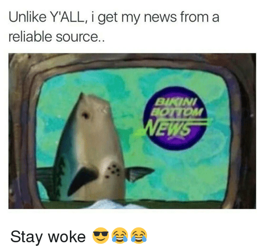 I Get My News From A Reliable Source: Unlike YALL, i get my news from a  reliable source  BIKINI  EMS Stay woke 😎😂😂