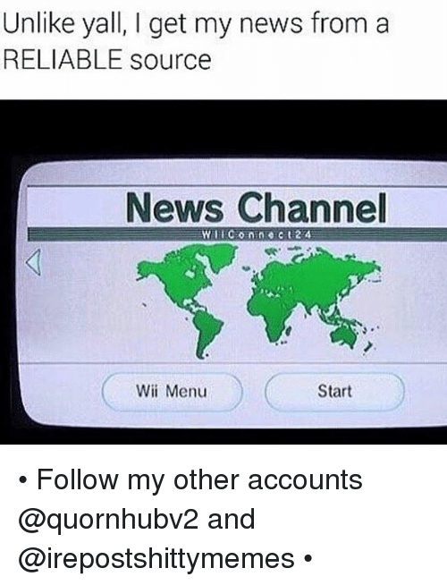 I Get My News From A Reliable Source: Unlike yall, I get my news from a  RELIABLE source  News Channel  Start  Wii Menu • Follow my other accounts @quornhubv2 and @irepostshittymemes •