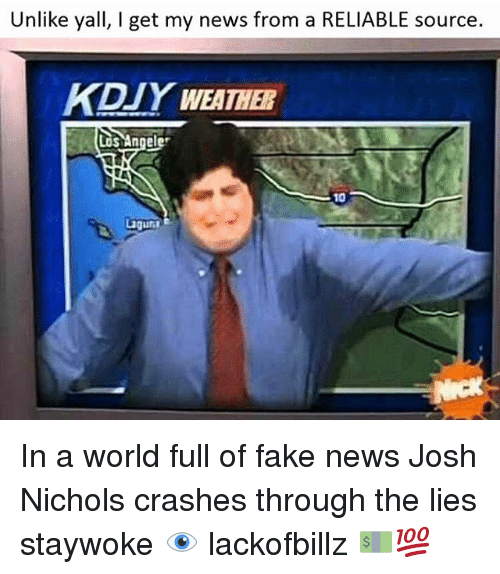 I Get My News From A Reliable Source: Unlike yall, I get my news from a RELIABLE source.  KDYWEATHER  Los Angele  10  ugunn In a world full of fake news Josh Nichols crashes through the lies staywoke 👁 lackofbillz 💵💯