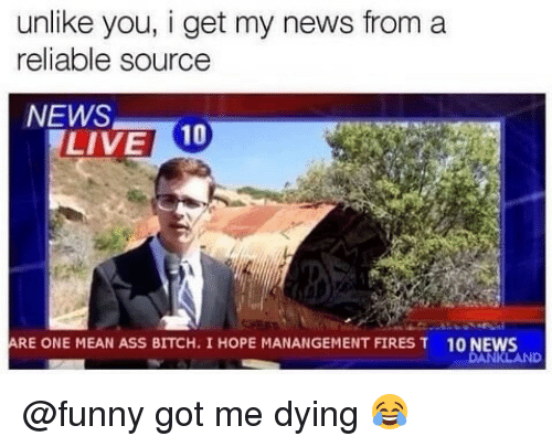 I Get My News From A Reliable Source: unlike you, i get my news from a  reliable source  NEWS  LIVE 10  RE ONE MEAN ASS BITCH. I HOPE MANANGEMENT FIRES T  10 NEWS @funny got me dying 😂