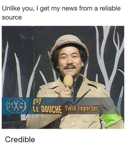 I Get My News From A Reliable Source: Unlike you, I get my news from a reliable  source  guy  LE DOUCHE field reporter Credible