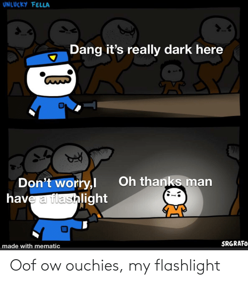 Really Dark: UNLUCKY FELLA  Dang it's really dark here  Oh thanks man  Don't worry,l  have a flashlight  SRGRAFO  made with mematic Oof ow ouchies, my flashlight