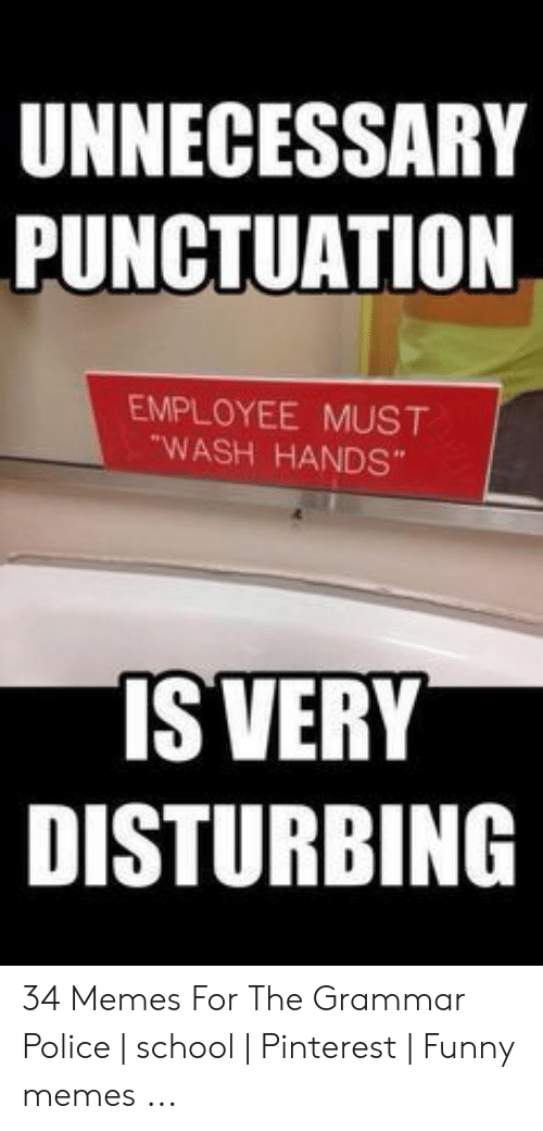 """Grammar Police Meme: UNNECESSARY  PUNCTUATION  EMPLOYEE MUST  """"WASH HANDS  IS VERY  DISTURBING 34 Memes For The Grammar Police 
