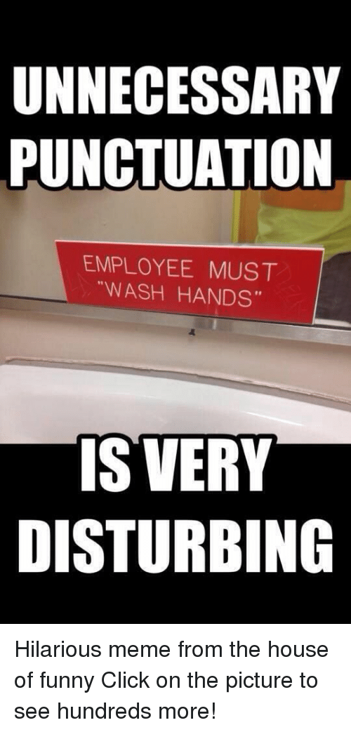 """hilarious meme: UNNECESSARY  PUNCTUATION  EMPLOYEE MUST  """"WASH HANDS""""  IS VERY  DISTURBING Hilarious meme from the house of funny  Click on the picture to see hundreds more!"""