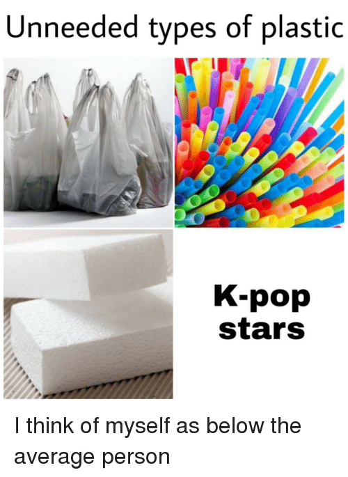 Pop, Stars, and K-Pop: Unneeded types of plastic  K-pop  stars I think of myself as below the average person