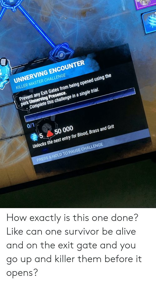Alive, Survivor, and Single: UNNERVING ENCOUNTER  KILLER MASTER CHALLENGE  Prevent any Exit Gates from being opened using the  perk Unnerving Presence.  Complete this challenge in a single trial.  0/1  5 50 000  Unlocks the next entry for Blood, Brass and Grit  PRESS &HOLD TO PAUSE CHALLENGE  LO How exactly is this one done? Like can one survivor be alive and on the exit gate and you go up and killer them before it opens?