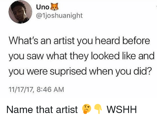 Memes, Saw, and Wshh: Uno  @ljoshuanight  What's an artist you heard before  you saw what they looked like and  you were suprised when you did?  11/17/17, 8:46 AM Name that artist 🤔👇 WSHH