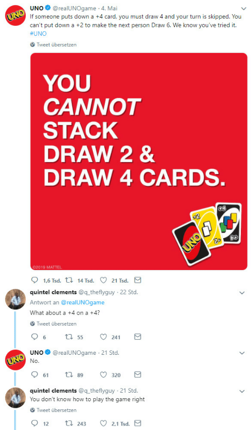 std: UNO@realUNOgame 4. Mai  If someone puts down a +4 card, you must draw 4 and your turn is skipped. You  can't put down a +2 to make the next person Draw 6. We know you've tried it.  #UNO  Tweet übersetzen  YOU  CANNOT  STACK  DRAW 2 &  DRAW 4 CARDS  02019 MATTEL  quintel clements @q theflyguy  Antwort an @realUNOgame  What about a +4 on a +4?  22 Std  Tweet übersetzen  UNO@realUNOgame 21 Std.  61  89  320  quintel clements @q theflyguy 21 Std.  You don't know how to play the game right  Tweet übersetzen  2.1 Tsd  12  243