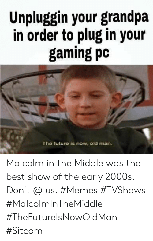 gaming pc: Unpluggin your grandpa  in order to plug in your  gaming pc  The future is now, old man. Malcolm in the Middle was the best show of the early 2000s. Don't @ us. #Memes #TVShows #MalcolmInTheMiddle #TheFutureIsNowOldMan #Sitcom