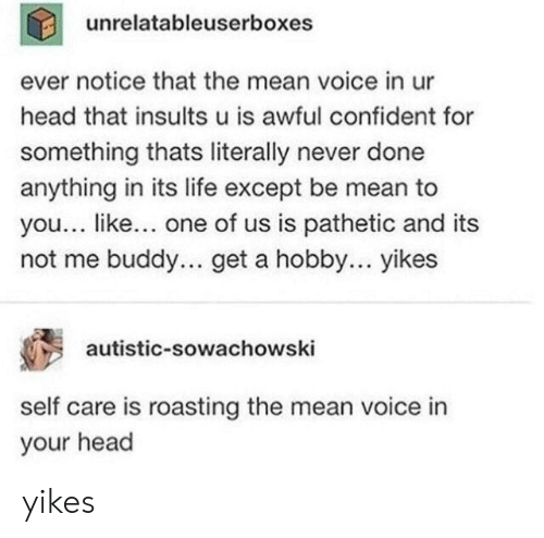 Roasting: unrelatableuserboxes  ever notice that the mean voice in ur  head that insults u is awful confident for  something thats literally never done  anything in its life except be mean to  you... like... one of us is pathetic and its  not me buddy... get a hobby... yikes  autistic-sowachowski  self care is roasting the mean voice in  your head yikes