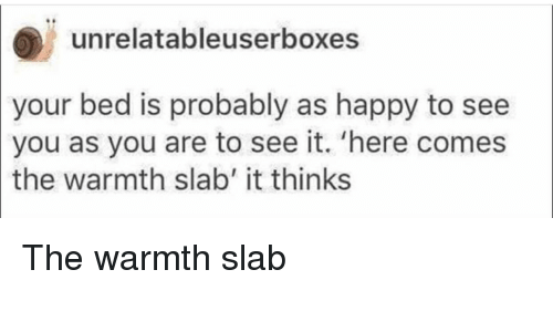 Happy, You, and Bed: unrelatableuserboxes  your bed is probably as happy to see  you as you are to see it. 'here comes  the  warmth slab' it thinks The warmth slab