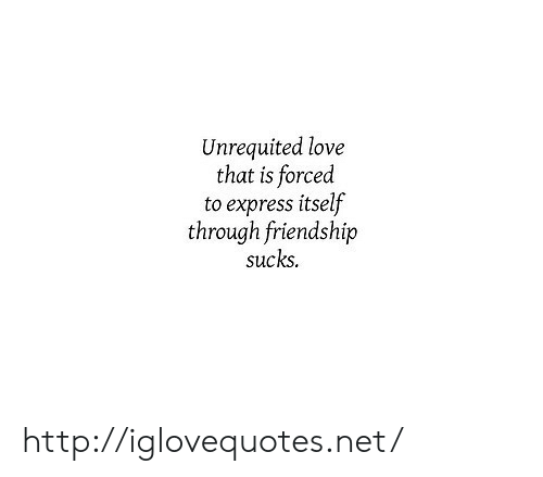 Love, Express, and Http: Unrequited love  that is forced  to express itself  through friendship  sucks. http://iglovequotes.net/
