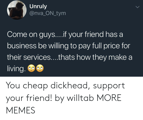 Dank, Memes, and Target: Unruly  @nva_ON_tym  Come on guys....if your friend has a  business be willing to pay full price for  their services....thats how they make  living. You cheap dickhead, support your friend! by willtab MORE MEMES