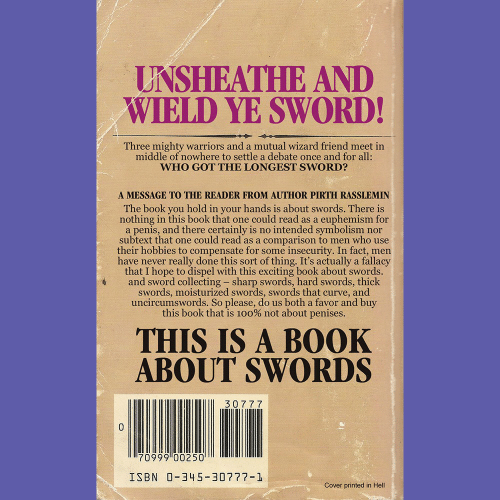 Euphemism: UNSHEATHE AND  WIELD YE SWORD!  Three mighty warriors and a mutual wizard friend meet in  middle of nowhere to settle a debate once and for all:  WHO GOT THE LONGEST SWORD?  A MESSAGE TO THE READER FROM AUTHOR PIRTH RASSLEMIN  The book you hold in your hands is about swords. There is  nothing in this book that one could read as a euphemism for  a penis, and there certainly is no intended symbolism nor  subtext that one could read as a comparison to men who use  their hobbies to compensate for some insecurity. In fact, men  have never really done this sort of thing. It's actually a fallacy  that I hope to dispel with this exciting book about swords.  and sword collecting sharp swords, hard swords, thick  swords, moisturized swords, swords that curve, and  uncircumswords. So please, do us both a favor and buy  this book that is 100% not about penises.  THIS IS A BOOK  ABOUT SWORDS  307 7 7  70999 00250  ISBN 0-345-30777-1  Cover printed in Hell