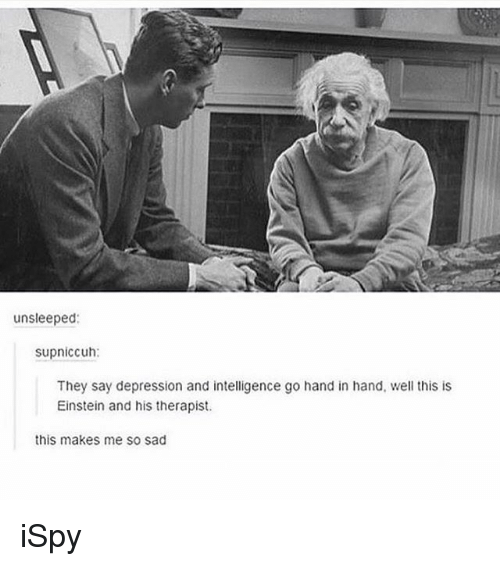 ispy: unsleeped:  supniccuh:  They say depression and intelligence go hand in hand, well this is  Einstein and his therapist.  this makes me so sad iSpy