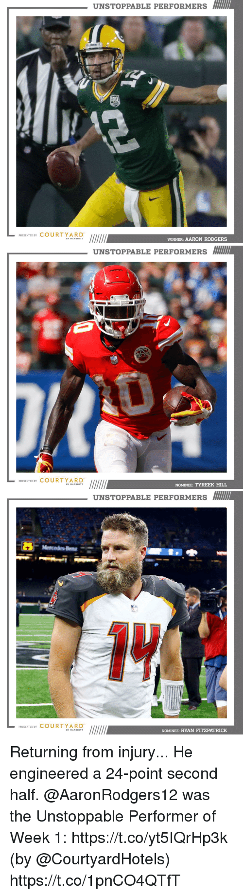 Aaron Rodgers, Memes, and Ryan Fitzpatrick: UNSTOPPABLE PERFORMERS  PRESENTED BY COURTYARD  WINNER: AARON RODGERS  BY MARRIOTT   UNSTOPPABLE PERFORMERS  PRESENTED BY COURT YARD  NOMINEE: TYREEK HILL  BY MARRIOTT   UNSTOPPABLE PERFORMERS  PRESENTED BY COURTYARD  NOMINEE: RYAN FITZPATRICK  BY MARRIOTT Returning from injury... He engineered a 24-point second half.  @AaronRodgers12 was the Unstoppable Performer of Week 1: https://t.co/yt5IQrHp3k (by @CourtyardHotels) https://t.co/1pnCO4QTfT