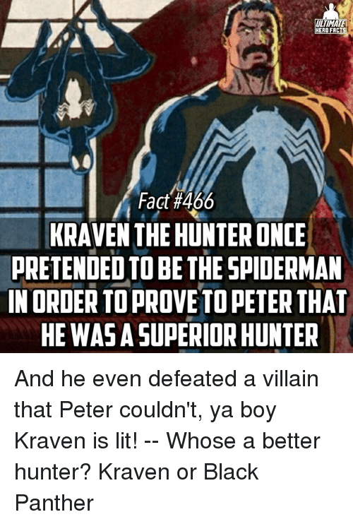Black Panthers: UNTAMATE  HERO FACTS  Fact #466  KRAVEN THE HUNTERONCE  PRETENDED TO BE THE SPIDERMAN  IN ORDER TOPROVE PETER  THAT  HE WAS A SUPERIOR HUNTER And he even defeated a villain that Peter couldn't, ya boy Kraven is lit! -- Whose a better hunter? Kraven or Black Panther