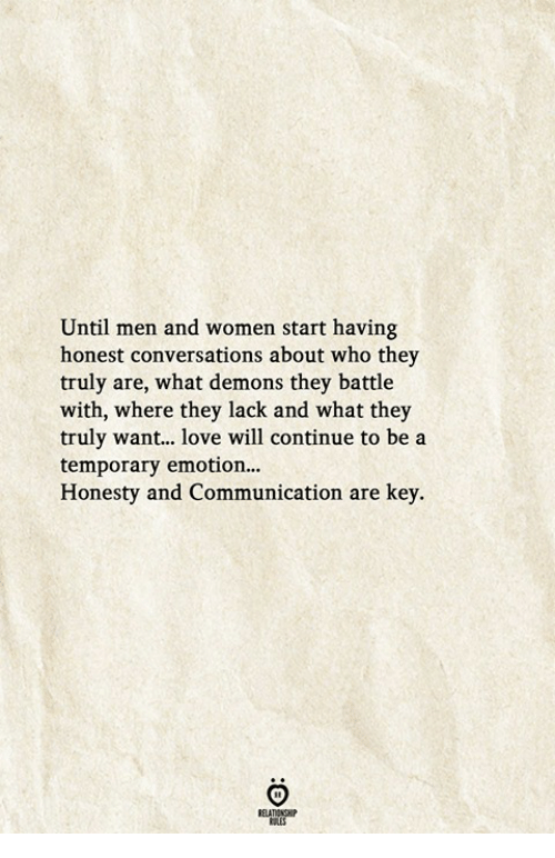 Love, Women, and Honesty: Until men and women start having  honest conversations about who they  truly are, what demons they battle  with, where they lack and what they  truly want... love will continue to be a  temporary emotion..  Honesty and Communication are key