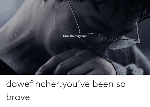 Target, Tumblr, and Blog: Until the veryend. dawefincher:you've been so brave