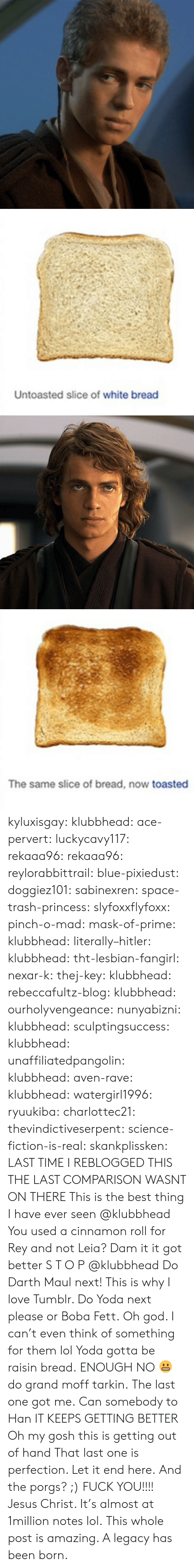 darth maul: Untoasted slice of white bread   The same slice of bread, now toasted kyluxisgay:  klubbhead:  ace-pervert:   luckycavy117:  rekaaa96:  rekaaa96:   reylorabbittrail:   blue-pixiedust:  doggiez101:  sabinexren:  space-trash-princess:   slyfoxxflyfoxx:  pinch-o-mad:  mask-of-prime:  klubbhead:  literally–hitler:  klubbhead:  tht-lesbian-fangirl:  nexar-k:  thej-key:  klubbhead:  rebeccafultz-blog:   klubbhead:  ourholyvengeance:  nunyabizni:  klubbhead:  sculptingsuccess:  klubbhead:   unaffiliatedpangolin:  klubbhead:  aven-rave:  klubbhead:   watergirl1996:  ryuukiba:  charlottec21:  thevindictiveserpent:  science-fiction-is-real:  skankplissken:                   LAST TIME I REBLOGGED THIS THE LAST COMPARISON WASNT ON THERE    This is the best thing I have ever seen   @klubbhead You used a cinnamon roll for Rey and not Leia?    Dam it it got better   S T O P  @klubbhead Do Darth Maul next!   This is why I love Tumblr. Do Yoda next please or Boba Fett.   Oh god. I can't even think of something for them lol  Yoda gotta be raisin bread.   ENOUGH   NO 😬 do grand moff tarkin.     The last one got me.   Can somebody to Han     IT KEEPS GETTING BETTER   Oh my gosh this is getting out of hand      That last one is perfection.  Let it end here.   And the porgs? ;)      FUCK YOU!!!!   Jesus Christ. It's almost at 1million notes lol.   This whole post is amazing. A legacy has been born.