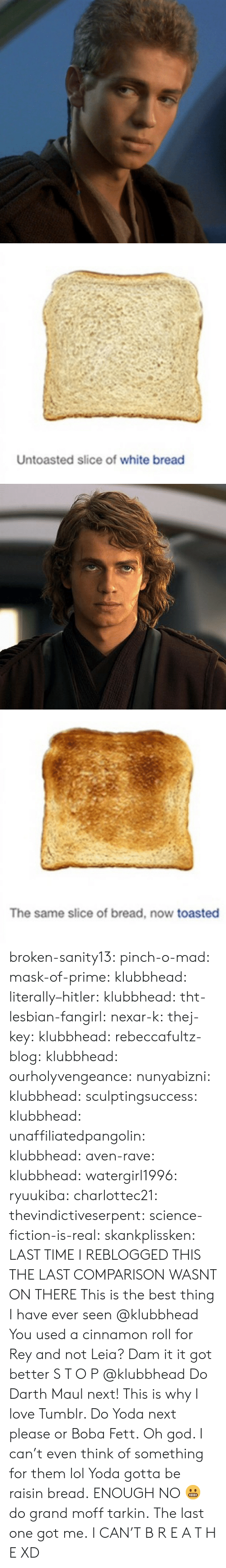 aven: Untoasted slice of white bread   The same slice of bread, now toasted broken-sanity13:  pinch-o-mad:   mask-of-prime:  klubbhead:  literally–hitler:  klubbhead:  tht-lesbian-fangirl:  nexar-k:  thej-key:  klubbhead:  rebeccafultz-blog:   klubbhead:  ourholyvengeance:  nunyabizni:  klubbhead:  sculptingsuccess:  klubbhead:   unaffiliatedpangolin:  klubbhead:  aven-rave:  klubbhead:   watergirl1996:  ryuukiba:  charlottec21:  thevindictiveserpent:  science-fiction-is-real:  skankplissken:                   LAST TIME I REBLOGGED THIS THE LAST COMPARISON WASNT ON THERE    This is the best thing I have ever seen   @klubbhead You used a cinnamon roll for Rey and not Leia?    Dam it it got better   S T O P  @klubbhead Do Darth Maul next!   This is why I love Tumblr. Do Yoda next please or Boba Fett.   Oh god. I can't even think of something for them lol  Yoda gotta be raisin bread.   ENOUGH   NO 😬 do grand moff tarkin.     The last one got me.   I CAN'T  B R E A T H E  XD