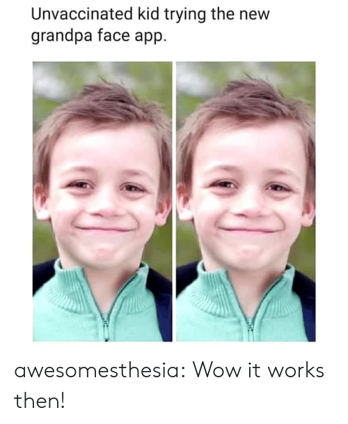 It Works: Unvaccinated kid trying the new  grandpa face app awesomesthesia:  Wow it works then!