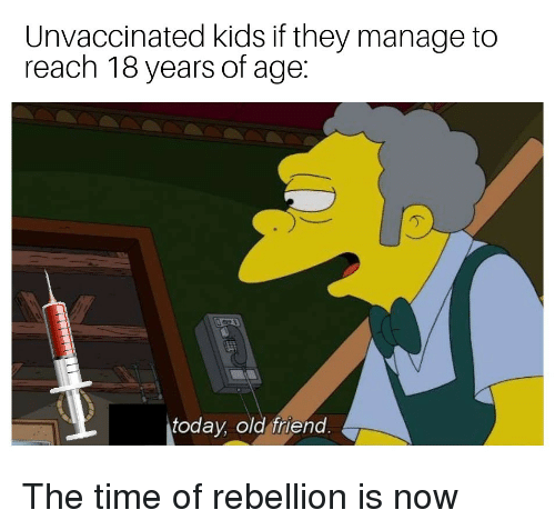 Kids, Time, and Today: Unvaccinated kids if they manage to  reach 18 years of age:  today, old friend The time of rebellion is now