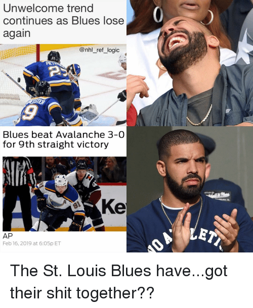 Logic, Memes, and National Hockey League (NHL): Unwelcome trend  continues as Blues lose  again  @nhl_ref_logic  19  Blues beat Avalanche 3-0  for 9th straight victory  91  Ke  AP  Feb 16, 2019 at 6:O5p ET The St. Louis Blues have...got their shit together??