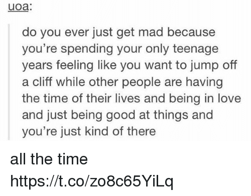 jumps off: uoa:  do you ever just get mad because  you're spending your only teenage  years feeling like you want to jump off  a cliff while other people are having  the time of their lives and being in love  and just being good at things and  you're just kind of there all the time https://t.co/zo8c65YiLq