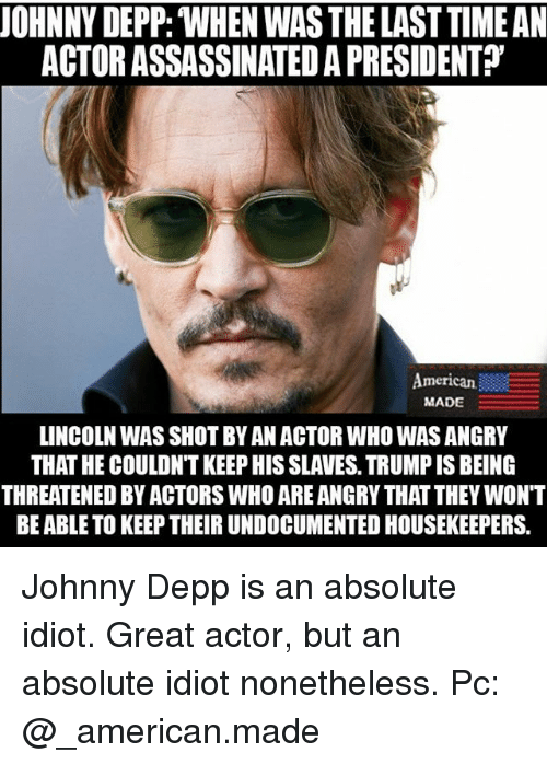 """Johnny Depp, Memes, and American: UOHNNY DEPP: WHEN WAS THE LAST TIME AN  ACTOR ASSASSINATED A PRESIDENT?""""  American  MADE  LINCOLN WAS SHOT BY AN ACTOR WHO WAS ANGRY  THAT HE COULDN'T KEEP HIS SLAVES. TRUMP IS BEING  THREATENED BY ACTORS WHO ARE ANGRY THAT THEY WONT  BE ABLE TO KEEP THEIR UNDOCUMENTED HOUSEKEEPERS. Johnny Depp is an absolute idiot. Great actor, but an absolute idiot nonetheless. Pc: @_american.made"""