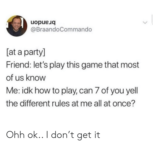 lets play: uopue uo  @BraandoCommando  [at a party]  Friend: let's play this game that most  of us know  Me: idk how to play, can 7 of you yell  the different rules at me all at once? Ohh ok.. I don't get it