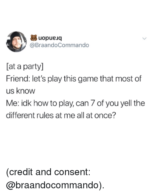 Party, Game, and How To: uopueuoq  @BraandoCommando  [at a party]  Friend: let's play this game that most of  us know  Me: idk how to play, can 7 of you yell the  different rules at me all at once? (credit and consent: @braandocommando).
