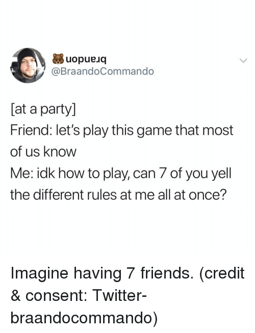 Friends, Funny, and Party: uopueuq  @BraandoCommando  [at a party]  Friend: let's play this game that most  of us know  Me: idk how to play, can 7 of you yell  the different rules at me all at once'? Imagine having 7 friends. (credit & consent: Twitter- braandocommando)