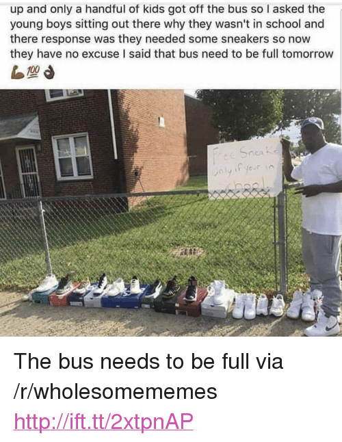 "sitting out: up and only a handful of kids got off the bus so I asked the  young boys sitting out there why they wasn't in school and  there response was they needed some sneakers so now  they have no excuse I said that bus need to be full tomorrow <p>The bus needs to be full via /r/wholesomememes <a href=""http://ift.tt/2xtpnAP"">http://ift.tt/2xtpnAP</a></p>"