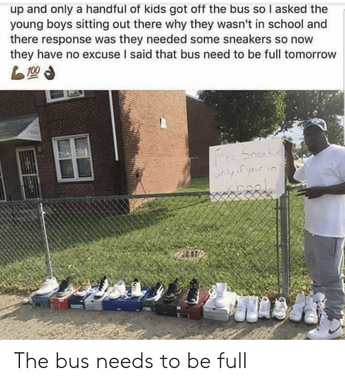 sitting out: up and only a handful of kids got off the bus so I asked the  young boys sitting out there why they wasn't in school and  there response was they needed some sneakers so now  they have no excuse I said that bus need to be full tomorrow The bus needs to be full
