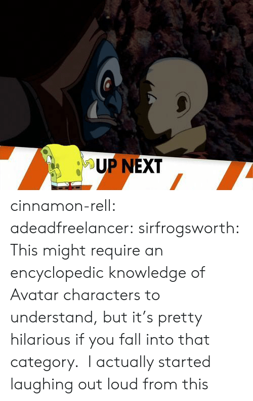Category: UP NEXT cinnamon-rell:  adeadfreelancer:   sirfrogsworth: This might require an encyclopedic knowledge of Avatar characters to understand, but it's pretty hilarious if you fall into that category.   I actually started laughing out loud from this