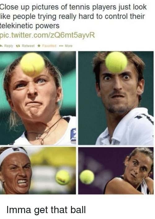Favorited: up pictures of tennis players just look  people trying really hard to control their  Close  ike  telekinetic  powers  pic.twitter.com/zQ6mtayvR  h Reply t3 Retweet ★ Favorited  More Imma get that ball