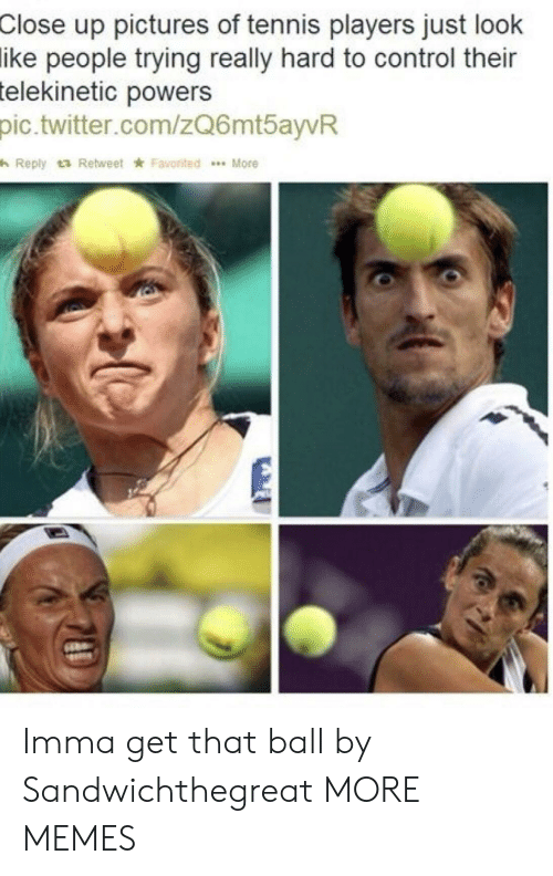 Favorited: up pictures of tennis players just look  people trying really hard to control their  Close  ike  telekinetic  powers  pic.twitter.com/zQ6mtayvR  h Reply t3 Retweet ★ Favorited  More Imma get that ball by Sandwichthegreat MORE MEMES