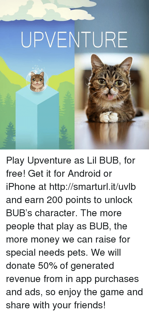 Iphoned: UP VENTURE Play Upventure as Lil BUB, for free! Get it for Android or iPhone at http://smarturl.it/uvlb and earn 200 points to unlock BUB's character. The more people that play as BUB, the more money we can raise for special needs pets. We will donate 50% of generated revenue from in app purchases and ads, so enjoy the game and share with your friends!
