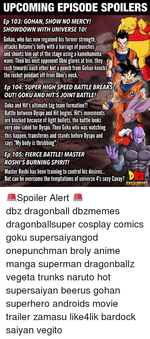 "eps: UPCOMING EPISODE SPOILERS  Ep 103: GOHAN, SHOW NO MERCY!  SHOWDOWN WITH UNIVERSE 10!  Gohan, who has now regained his former strength,  attacks Botamo's belly with a barrage of punches  and shoots him out of the stage using a kamehameha  wave. Then his next opponent Obni glares at him, they  rush towards each other but a punch from Gohan knocks  the rocket pendant off from Obni's neck.  Ep 104:SUPER HIGH SPEED BATTLE BREAKS  OUT! GOKU AND HIT'S JOINT BATTLE!  2  Goku and Hit's ultimate tag team formation?!  Battle between Dyspo and Hit begins. Hit's movements  are blocked because of light bullets, the battle looks  very one-sided for Dyspo. Then Goku who was watching  this happen, transforms and stands before Dyspo and  says ""My body is throbbing""  exclusives  Ep 105: FIERCE BATTLE! MASTER  ROSHI'S BURNING SPIRIT!  Master Roshi has been training to control his desire..  But can he overcome the temptations of universe 4's sexy Cavay?  EXCLUSIVES 🚨Spoiler Alert 🚨 ━━━━━━━━━━━━━━━━━━━━━ dbz dragonball dbzmemes dragonballsuper cosplay comics goku supersaiyangod onepunchman broly anime manga superman dragonballz vegeta trunks naruto hot supersaiyan beerus gohan superhero androids movie trailer zamasu like4lik bardock saiyan vegito"