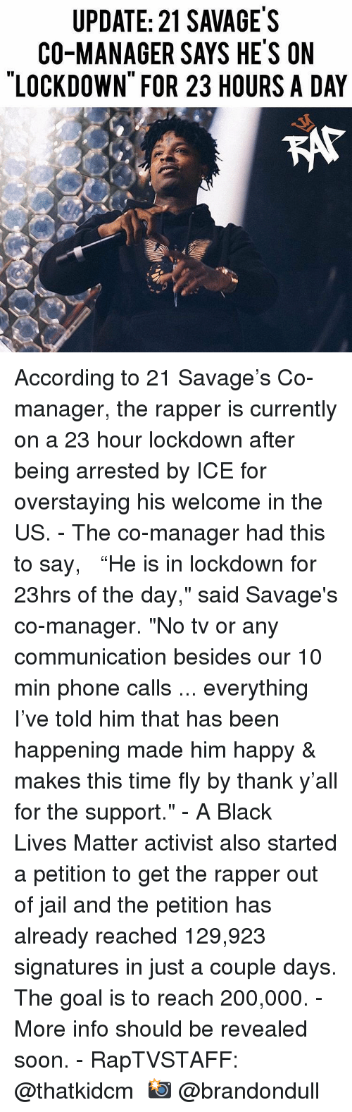 "Bailey Jay, Black Lives Matter, and Jail: UPDATE: 21 SAVAGE'S  CO-MANAGER SAYS HE'S ON  LOCKDOWN FOR 23 HOURS A DAY  KAt According to 21 Savage's Co-manager, the rapper is currently on a 23 hour lockdown after being arrested by ICE for overstaying his welcome in the US.⁣ -⁣ The co-manager had this to say, ⁣ ⁣ ""He is in lockdown for 23hrs of the day,"" said Savage's co-manager. ""No tv or any communication besides our 10 min phone calls ... everything I've told him that has been happening made him happy & makes this time fly by thank y'all for the support.""⁣ -⁣ A Black Lives Matter activist also started a petition to get the rapper out of jail and the petition has already reached 129,923 signatures in just a couple days. The goal is to reach 200,000.⁣ -⁣ More info should be revealed soon.⁣ -⁣ RapTVSTAFF: @thatkidcm⁣ 📸 @brandondull"