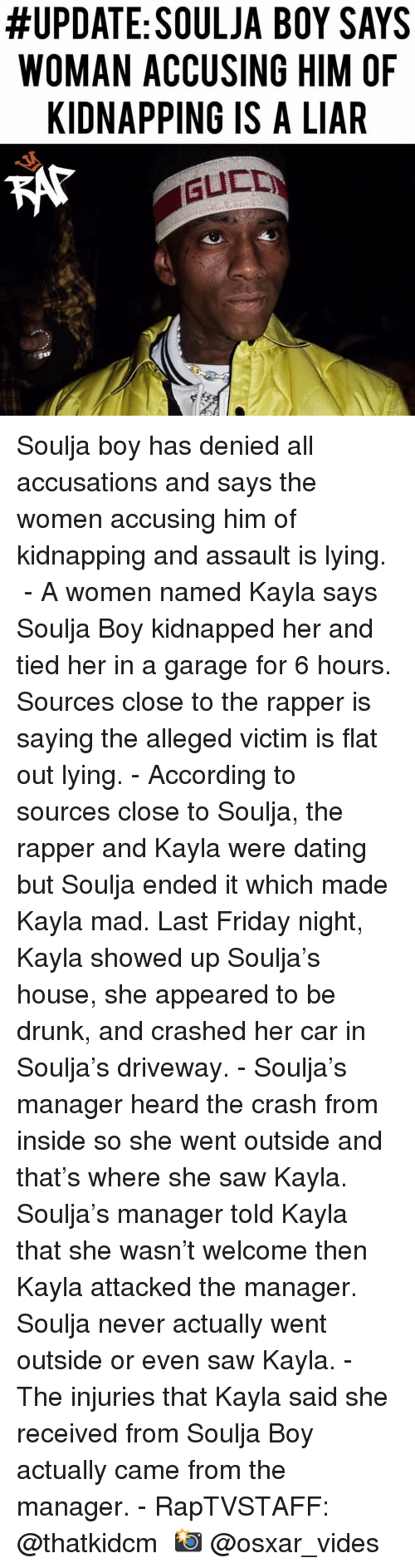 Dating, Drunk, and Friday:  #UPDATE: SOULJA BOY SAYS  WOMAN ACCUSING HIM OF  KIDNAPPING IS A LIAR Soulja boy has denied all accusations and says the women accusing him of kidnapping and assault is lying. ⁣ -⁣ A women named Kayla says Soulja Boy kidnapped her and tied her in a garage for 6 hours. Sources close to the rapper is saying the alleged victim is flat out lying.⁣ -⁣ According to sources close to Soulja, the rapper and Kayla were dating but Soulja ended it which made Kayla mad. Last Friday night, Kayla showed up Soulja's house, she appeared to be drunk, and crashed her car in Soulja's driveway.⁣ -⁣ Soulja's manager heard the crash from inside so she went outside and that's where she saw Kayla. Soulja's manager told Kayla that she wasn't welcome then Kayla attacked the manager. Soulja never actually went outside or even saw Kayla.⁣ -⁣ The injuries that Kayla said she received from Soulja Boy actually came from the manager.⁣ -⁣ RapTVSTAFF: @thatkidcm⁣ 📸 @osxar_vides⁣