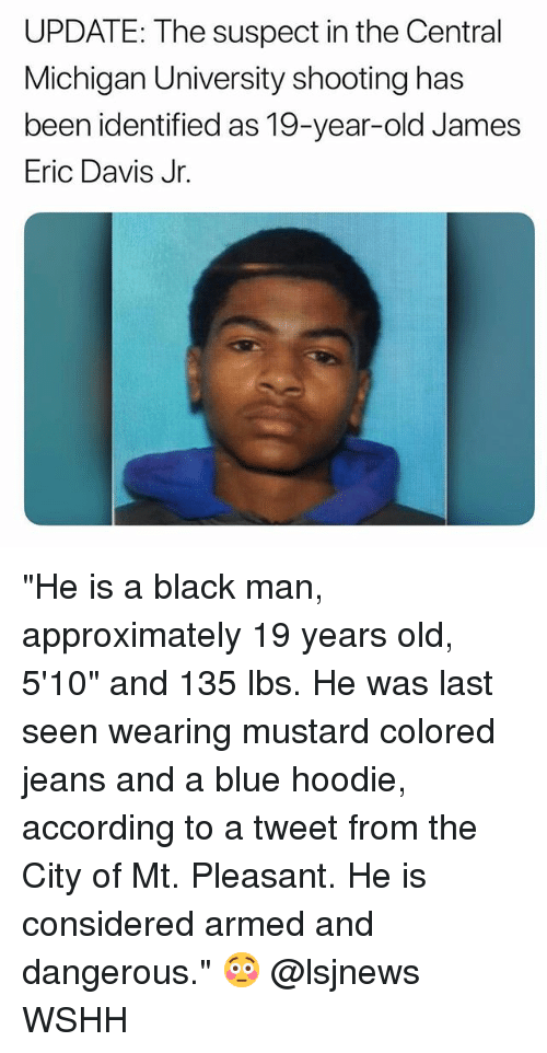 "Memes, Wshh, and Black: UPDATE: The suspect in the Central  Michigan University shooting has  been identified as 19-year-old James  Eric Davis Jr. ""He is a black man, approximately 19 years old, 5'10"" and 135 lbs. He was last seen wearing mustard colored jeans and a blue hoodie, according to a tweet from the City of Mt. Pleasant. He is considered armed and dangerous."" 😳 @lsjnews WSHH"
