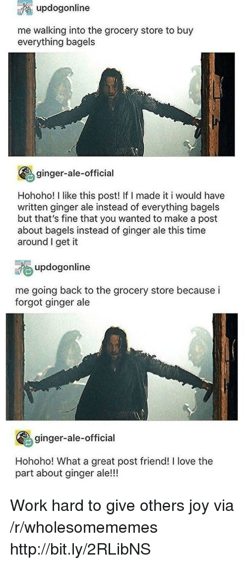 Love, Work, and Http: updogonline  me walking into the grocery store to buy  everything bagels  ginger-ale-official  Hohoho! I like this post! If I made it i would have  written ginger ale instead of everything bagels  but that's fine that you wanted to make a post  about bagels instead of ginger ale this time  around I get it  updogonline  me going back to the grocery store because i  forgot ginger ale  ginger-ale-official  Hohoho! What a great post friend! I love the  part about ginger ale!!! Work hard to give others joy via /r/wholesomememes http://bit.ly/2RLibNS