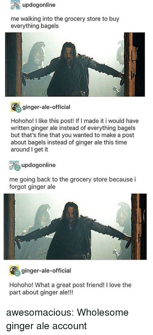 Love, Tumblr, and Blog: updogonline  me walking into the grocery store to buy  everything bagels  ginger-ale-official  Hohoho! I like this post! If I made it i would have  written ginger ale instead of everything bagels  but that's fine that you wanted to make a post  about bagels instead of ginger ale this time  around I get it  updogonline  me going back to the grocery store because i  forgot ginger ale  ginger-ale-official  Hohoho! What a great post friend! I love the  part about ginger ale!!! awesomacious:  Wholesome ginger ale account