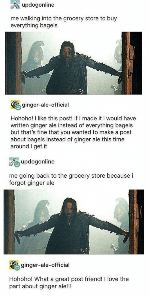 Love, Time, and Back: updogonline  me walking into the grocery store to buy  everything bagels  ginger-ale-official  Hohoho! I like this post! If I made it i would have  written ginger ale instead of everything bagels  but that's fine that you wanted to make a post  about bagels instead of ginger ale this time  around I get it  updogonline  me going back to the grocery store because i  forgot ginger ale  ginger-ale-official  Hohoho! What a great post friend! I love the  part about ginger ale!!!