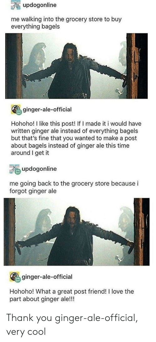 ale: updogonline  me walking into the grocery store to buy  everything bagels  ginger-ale-official  Hohoho! I like this post! If I made it i would have  written ginger ale instead of everything bagels  but that's fine that you wanted to make a post  about bagels instead of ginger ale this time  around I get it  updogonline  me going back to the grocery store because i  forgot ginger ale  ginger-ale-official  Hohoho! What a great post friend! I love the  part about ginger ale!!! Thank you ginger-ale-official, very cool