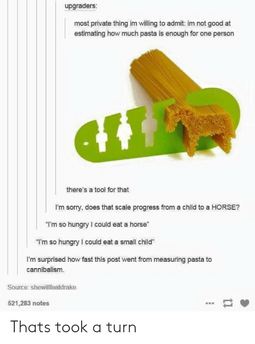 "Im Surprised: upgraders:  most private thing im willing to admit: im not good at  estimating how much pasta is enough for one person  there's a tool for that  I'm sorry, does that scale progress from a child to a HORSE?  ""I'm so hungry I could eat a horse""  ""I'm so hungry I could eat a small child  I'm surprised how fast this post went from measuring pasta to  cannibalism.  Source shewillfeatdrake  521,283 notes Thats took a turn"
